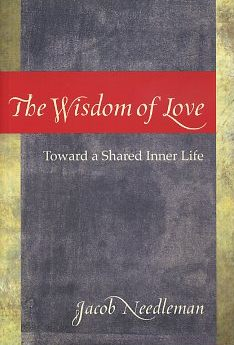 THE WISDOM OF LOVE: TOWARD A SHARED INNER LIFE. Jacob Needleman.