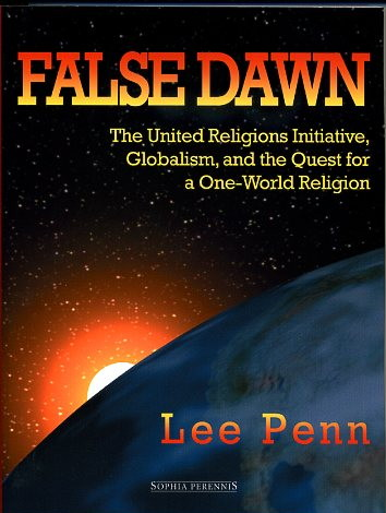 FALSE DAWN: THE UNITED RELIGIONS INITIATIVE, GLOBALISM, AND THE QUEST FOR A ONE-WORLD RELIGION. Lee Penn.