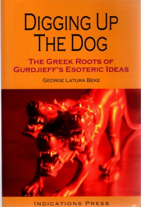 DIGGING UP THE DOG.; The Greek Roots of Gurdjieff's Esoteric Ideas. George Latura Beke.