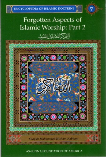 FORGOTTEN ASPECTS OF ISLAMIC WORSHIP: PART 2: ENCYCLOPEDIA OF ISLAMIC DOCTRINE, VOLUME 7. Shaykh Muhammad Hisham Kabbani.