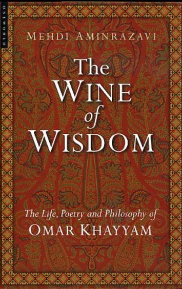 THE WINE OF WISDOM.; The Life, Poetry and Philosophy of Omar Khayyam. Mehdi Aminrazavi.