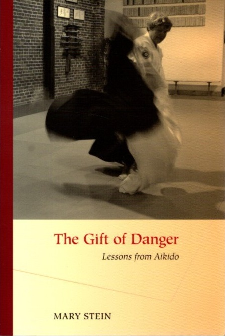THE GIFT OF DANGER.: Lessons from Aikido. Mary Stein.