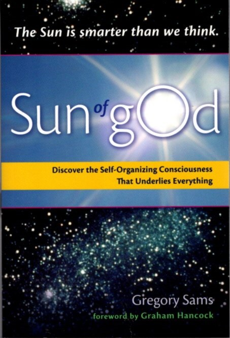 SUN OF GOD.; Discover the Self-Organizing Consciousness That Underlies Everything. Gregory Sams.