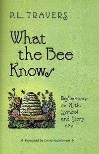 WHAT THE BEE KNOWS: REFLECTIONS ON MYTH, SYMBOL AND STORY. P. L. Travers.