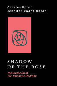 SHADOW OF THE ROSE.; The Esoterism of the Romantic Tradition. Charles and Jennifer Upton.