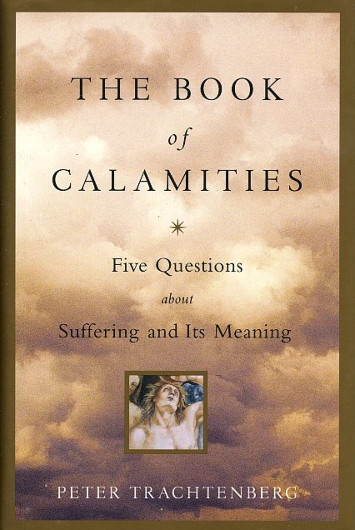 THE BOOK OF CALAMITIES: FIVE QUESTIONS ABOUT SUFFERING AND ITS MEANING. Peter Trachtenberg.