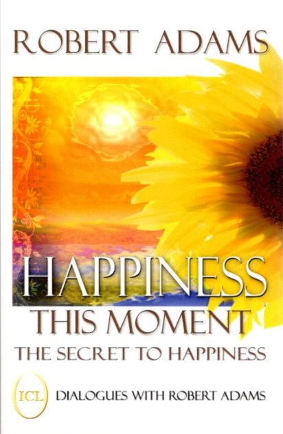 HAPPINESS THIS MOMENT.; The Secret to Happiness. Robert Adams.