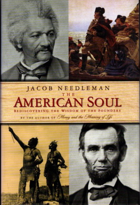 THE AMERICAN SOUL: REDISCOVERING THE WISDOM OF THE FOUNDERS. Jacob Needleman.