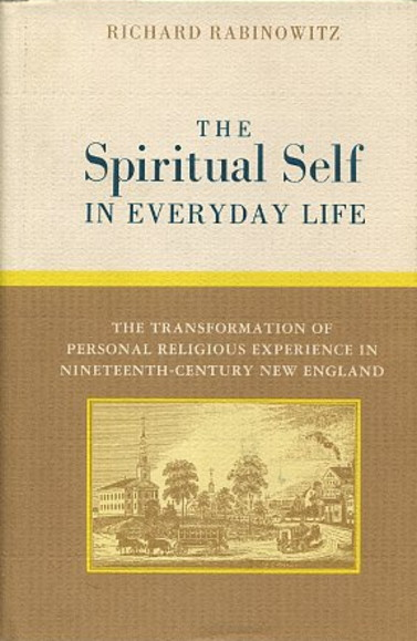 THE SPIRITUAL SELF IN EVERYDAY LIFE.; The Transformation of Personal Religious Life in Nineteenth-Century New England. Richard Rabinowitz.