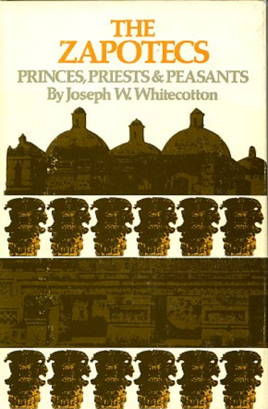 THE ZAPOTECS: PRINCES, PRIESTS & PEASANTS. Joseph W. Whitecotton.