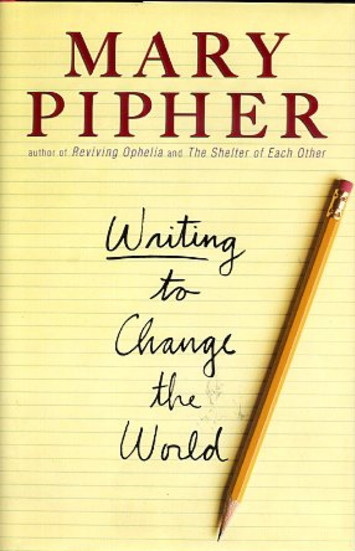 WRITING TO CHANGE THE WORLD. Mary Pipher.