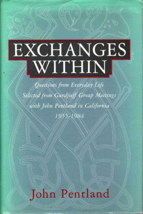 EXCHANGES WITHIN:; Questions from Everyday Life, Selected from Gurdjieff Group Meetings with John Pentland in California, 1955-1984. John Pentland.