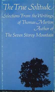 THE TRUE SOLITUDE:; Selections from the Writings of Thomas Merton. Thomas Merton.