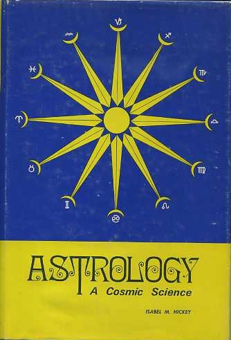 ASTROLOGY: A COSMIC SCIENCE. Isabel Hickey.