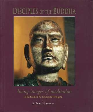 DISCIPLES OF THE BUDDHA: LIVING IMAGES OF MEDITATION. Robert Newman.