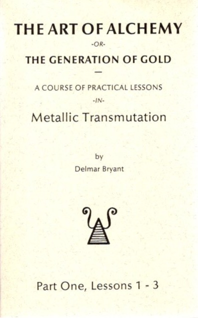 THE ART OF ALCHEMY OR THE GENERATION OF GOLD:; Part One, Lessons 1 - 3. Delmar Bryant.