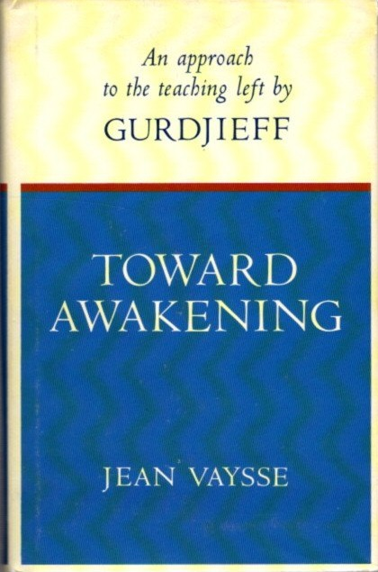 TOWARD AWAKENING: AN APPROACH TO THE TEACHING LEFT BY GURDJIEFF. Jean Vaysse.