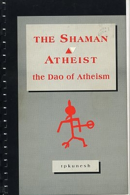 THE SHAMAN ATHEIST: THE DAO OF ATHEISM. T. P. Kunesh.