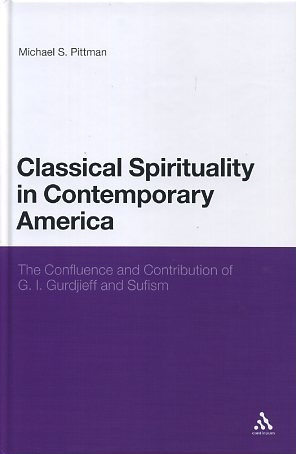 CLASSICAL SPIRITUALITY IN CONTEMPORARY AMERICA; The Confluence and Contribution of G.I. Gurdjieff and Sufism. Michael S. Pittman.