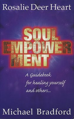 SOUL EMPOWERMENT; A Guidebook for Healing Yourself and Others. Rosalie Deer Heart, Michael Bradford.