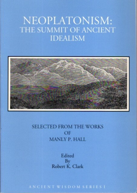 NEOPLATONISM: THE SUMMIT OF ANCIENT IDEALISM. Manly P. Hall, Robert K. Clark.