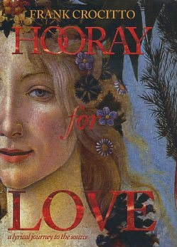 HOORAY FOR LOVE: A LYRICAL JOURNEY TO THE SOURCE. Frank Crocitto.