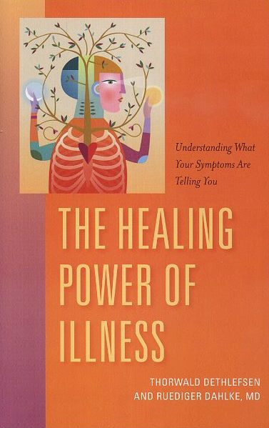 THE HEALING POWER OF ILLNESS; The Meaning of Symptoms & How to Interpret Them. Thorwald Dethlefsen, Rudiger Dahlke.