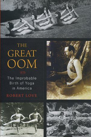 THE GREAT OOM; The Improbable Birth of Yoga in america. Robert Love.