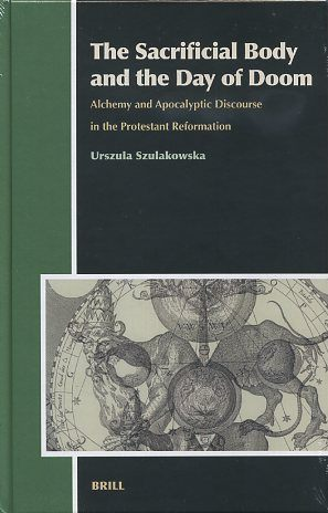 THE SACRIFICIAL BODY AND THE DAY OF DOOM; Alchemy and Apocalyptic Discourse in the Protestant Reformation. Urszula Szulakowska.