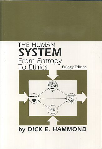 THE HUMAN SYSTEM; From Entropy to Ethics. Dick E. Hammond.