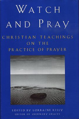 WATCH AND PRAY; Christian Teachings on the Practice of Prayer. Lorraine Kisly.