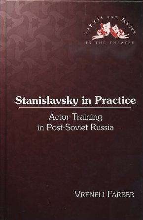 STANISLAVSKY IN PRACTICE; Actor Training in Post-Soviet Russia. Vreneli Farber.