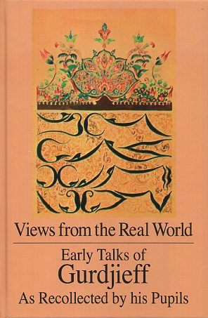 VIEWS FROM THE REAL WORLD; Early Talks of Gurdjieff as Recollected by His Pupils. G. I. Gurdjieff.