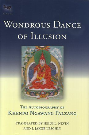 WONDROUS DANCE OF ILLUSION; The Autobiography of Khenpo Ngawang Palzang. Khenpo Ngawang Palzang.