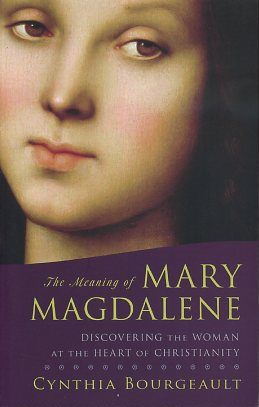 THE MEANING OF MARY MAGDALENE; Discovering the Woman at the Heart of Christianity. Cynthia Bourgeault.