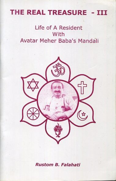 THE REAL TREASURE - III; Life of A Resident With Avatar Meher baba's Mandali. Rustom B. Falahati.
