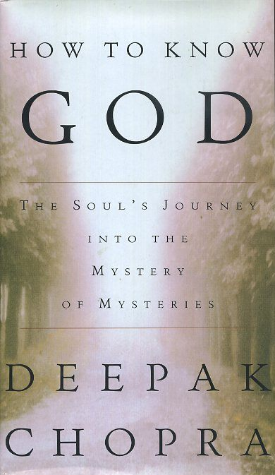 HOW TO KNOW GOD; The Soul's Journey into the Mystery of Mysteries. Deepak Chopra.