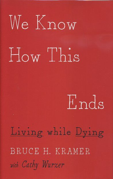 WE KNOW HOW THIS ENDS; Living while Dying. Bruce H. Kramer, Cathy Wurzer.