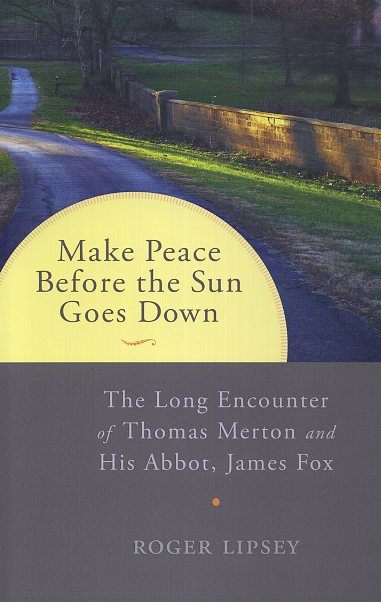 MAKE PEACE BEFORE THE SUN GOES DOWN; The Long Encounter of Thomas Merton and His Abbot, James Fox. Roger Lipsey.
