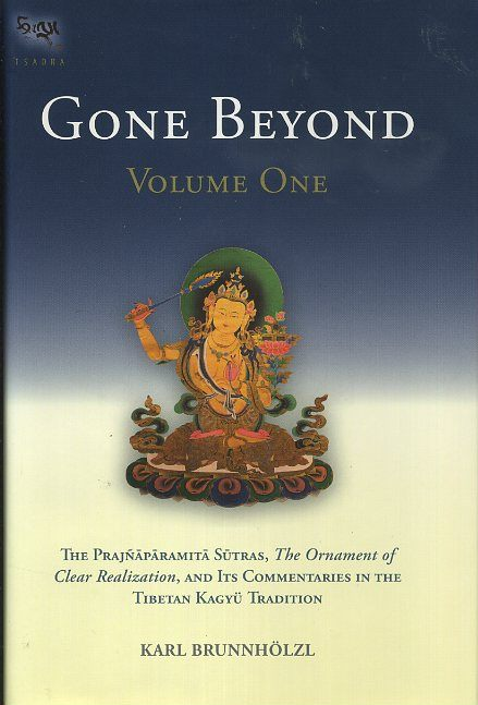 GONE BEYOND: VOLUME ONE: The Prajnaparamita Sutras, The Ornament of Clear Realization, and Its COmmentaries in the Tibetan Kagyu Tradition. Karl Brunnholzl.