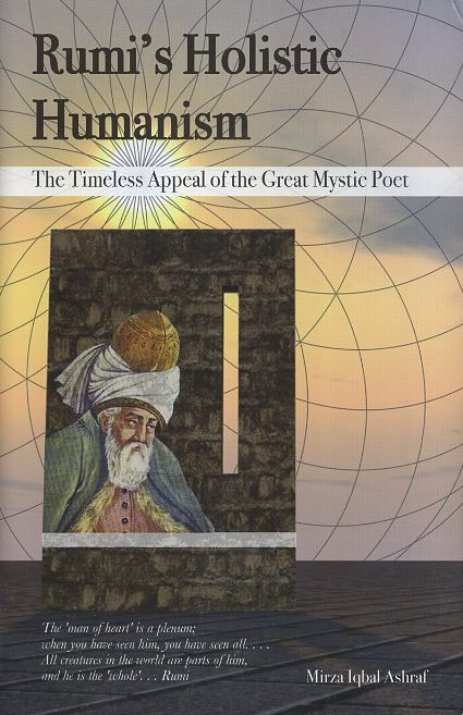 RUMI'S HOLISTIC HUMANISM; The Timeless Appeal of the Great Mystic Poet. Mirza Iqbal Ashraf.