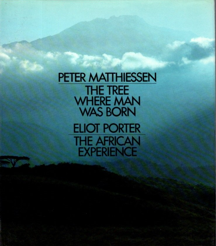 THE TREE WHERE MAN WAS BORN & THE AFRICAN EXPERIENCE. Peter Matthiessen, Eliot Porter.