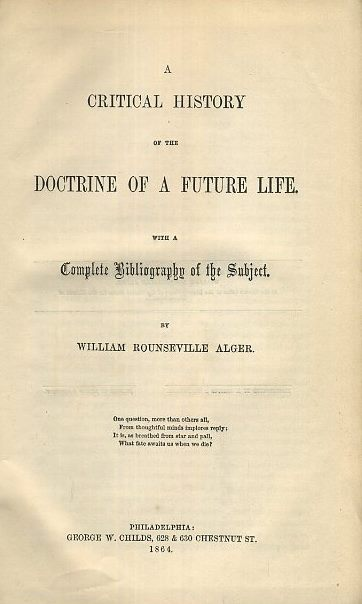 A CRITICAL HISTORY OF THE DOCTRINE OF A FUTURE LIFE. William Rounseville Alger.