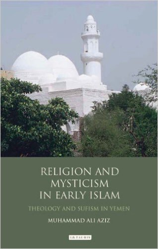 RELIGION AND MYSTICISM IN EARLY ISLAM; Theology and Sufism in Yemen. Muhammad Ali Aziz.