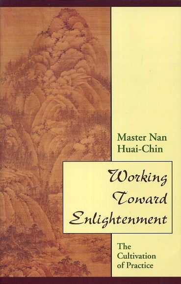 WORKING TOWARD ENLIGHTENMENT; The Cultivation of Practice. Nan Huai Chin.