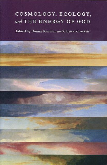 COSMOLOGY, ECOLOGY, AND THE ENRGY OF GOD. Donna Bowman, Clayton Crockett.