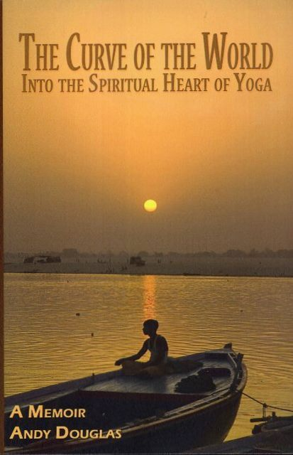 THE CURVE OF THE WORLD; Into the Spiritual Heart of Yoga. Andy Douglas.