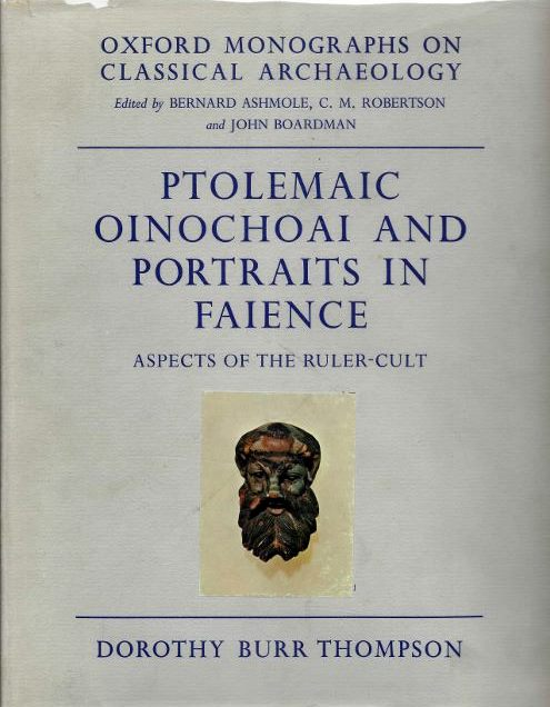 PTOLEMAIC OINOCHOAI AND PORTRAITS IN FAIENCE; Aspects of the Ruler Cult. Dorothy Burr Thompson.