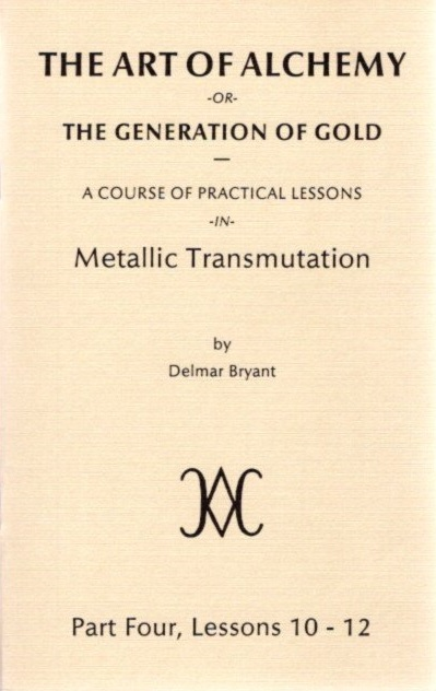 THE ART OF ALCHEMY OR THE GENERATION OF GOLD:; Part Four, Lessons 10 - 12. Delmar Bryant.