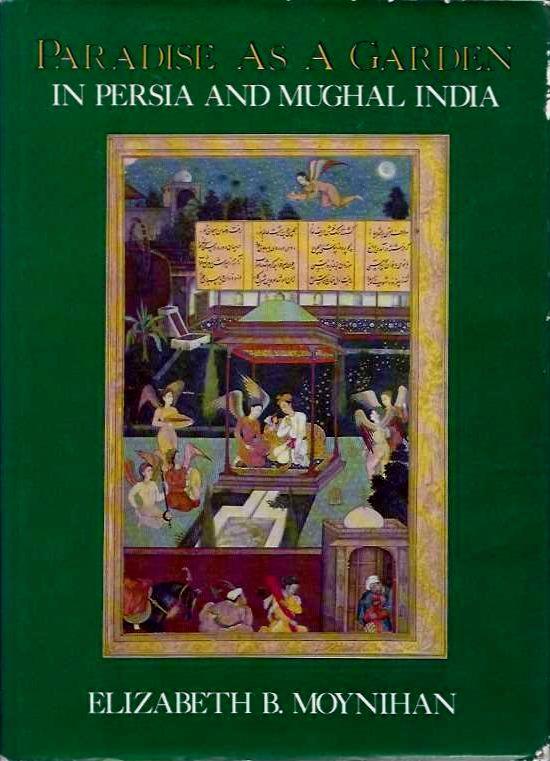 PARADISE AS A GARDEN IN PERSIA AND MUGHAL INDIA. Elizabeth B. Moynihan.
